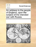 An Address To The People Of England, Upon The Subject Of The Intended War With Russia. - See Notes Multiple Contributors