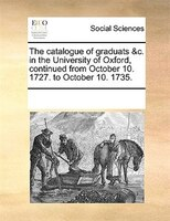 The Catalogue Of Graduats &c. In The University Of Oxford, Continued From October 10. 1727. To October 10. 1735. - See Notes Multiple Contributors