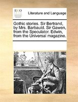 Gothic Stories. Sir Bertrand, By Mrs. Barbauld. Sir Gawen, From The Speculator. Edwin, From The Universal Magazine. - See Notes Multiple Contributors
