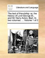 The Test Of Friendship: Or, The History Of Lord George B-, And Sir Harry Acton, Bart. In Two Volumes. ...  Volume 1 Of 2 - See Notes Multiple Contributors