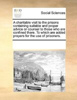 A Charitable Visit To The Prisons Containing Suitable And Proper Advice Or Counsel To Those Who Are Confined There. To Which Are A - See Notes Multiple Contributors