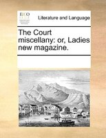 The Court Miscellany: Or, Ladies New Magazine. - See Notes Multiple Contributors