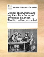 Medical Observations And Inquiries. By A Society Of Physicians In London. ... The Third Edition, Corrected. - See Notes Multiple Contributors