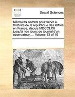 Mémoires Secrets Pour Servir A L'histoire De La République Des Lettres En France, Depuis Mdcclxii - See Notes Multiple Contributors