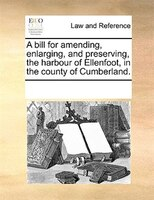 A Bill For Amending, Enlarging, And Preserving, The Harbour Of Ellenfoot, In The County Of Cumberland. - See Notes Multiple Contributors