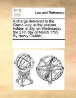 A Charge Delivered To The Grand Jury, At The Assizes Holden At Ely, On Wednesday The 27th Day Of March 1799. By Henry Gwillim,... - See Notes Multiple Contributors