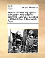Reports Of Cases Adjudged In The Court Of King's Bench, Beginning ... 25 Geo. 2. Ending ... 29 & 30 Geo. 2. By Joseph - See Notes Multiple Contributors