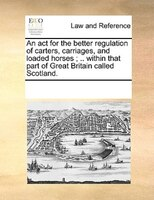 An Act For The Better Regulation Of Carters, Carriages, And Loaded Horses ; .. Within That Part Of Great Britain Called Scotland. - See Notes Multiple Contributors