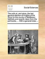 The Polls At, And Since, The Last General Election Of Knights Of The Shire For The County Of Middlesex; Faithfully And Exactly Tak - See Notes Multiple Contributors