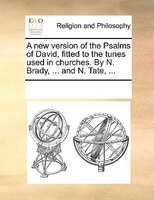 A New Version Of The Psalms Of David, Fitted To The Tunes Used In Churches. By N. Brady, ... And N. Tate, ... - See Notes Multiple Contributors