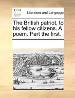 The British Patriot, To His Fellow Citizens. A Poem. Part The First. - See Notes Multiple Contributors
