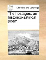 The Hostages: An Historico-satirical Poem. - See Notes Multiple Contributors