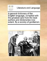 A General Dictionary Of The English Language, Compiled With The Greatest Care From The Best Authors And Dictionaries Now Extant. B