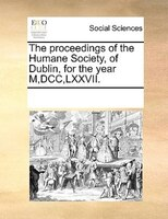 The Proceedings Of The Humane Society, Of Dublin, For The Year M,dcc,lxxvii. - See Notes Multiple Contributors