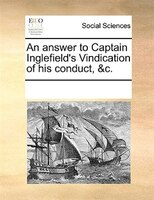 An Answer To Captain Inglefield's Vindication Of His Conduct, &c. - See Notes Multiple Contributors