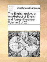 The English Review, Or An Abstract Of English And Foreign Literature.  Volume 8 Of 26 - See Notes Multiple Contributors