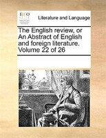 The English Review, Or An Abstract Of English And Foreign Literature.  Volume 22 Of 26 - See Notes Multiple Contributors