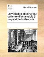 Le Véritable Observateur Ou Lettre D'un Anglois À Un Patriote Hollandois. - See Notes Multiple Contributors
