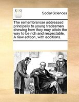 The Remembrancer Addressed Principally To Young Tradesmen Shewing How They May Attain The Way To Be Rich And Respectable. A New Ed - See Notes Multiple Contributors