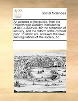 An Address To The Public, From The Philanthropic Society, Instituted In M.dcc.lxxxviii, For The Promotion Of Industry, And The Ref - See Notes Multiple Contributors