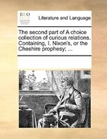 The Second Part Of A Choice Collection Of Curious Relations. Containing, I. Nixon's, Or The Cheshire Prophesy; ... - See Notes Multiple Contributors