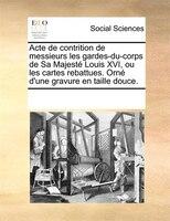 Acte De Contrition De Messieurs Les Gardes-du-corps De Sa Majesté Louis Xvi, Ou Les Cartes Rebattues. Orné - See Notes Multiple Contributors