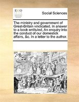 The Ministry And Government Of Great-britain Vindicated. In Answer To A Book Entituled, An Enquiry Into The Conduct Of Our Domesti - See Notes Multiple Contributors