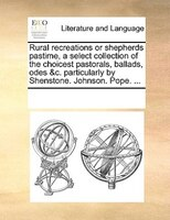 Rural Recreations Or Shepherds Pastime, A Select Collection Of The Choicest Pastorals, Ballads, Odes &c. Particularly By - See Notes Multiple Contributors