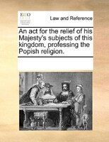 An Act For The Relief Of His Majesty's Subjects Of This Kingdom, Professing The Popish Religion. - See Notes Multiple Contributors