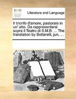 Il Trionfo D'amore, Pastorale In Un' Atto. Da Rappresentarsi Sopra Il Teatro Di S.m.b. ... The Translation By - See Notes Multiple Contributors