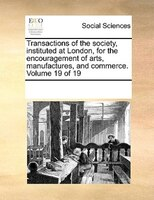Transactions Of The Society, Instituted At London, For The Encouragement Of Arts, Manufactures, And Commerce.  Volume 19 Of 19 - See Notes Multiple Contributors