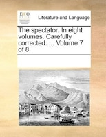 The Spectator. In Eight Volumes. Carefully Corrected. ...  Volume 7 Of 8 - See Notes Multiple Contributors