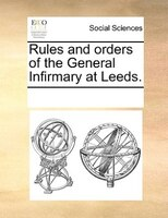 Rules And Orders Of The General Infirmary At Leeds. - See Notes Multiple Contributors