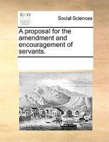 A Proposal For The Amendment And Encouragement Of Servants. - See Notes Multiple Contributors
