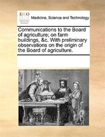 Communications To The Board Of Agriculture; On Farm Buildings, &c. With Preliminary Observations On The Origin Of The Board Of - See Notes Multiple Contributors