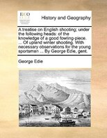 A Treatise On English Shooting; Under The Following Heads: Of The Knowledge Of A Good Fowling-piece. ... Of Upland Winter Shooting - George Edie