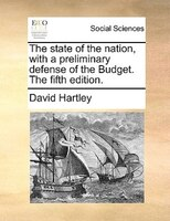 The State Of The Nation, With A Preliminary Defense Of The Budget. The Fifth Edition. - David Hartley