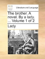 The Brother. A Novel. By A Lady. ...  Volume 1 Of 2 - Lady