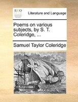 Poems On Various Subjects, By S. T. Coleridge, ... - Samuel Taylor Coleridge