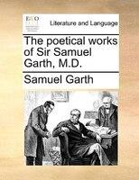 The Poetical Works Of Sir Samuel Garth, M.d. - Samuel Garth