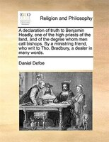 A Declaration Of Truth To Benjamin Hoadly, One Of The High Priests Of The Land, And Of The Degree Whom Men Call Bishops. By A Mini - Daniel Defoe