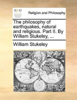 The Philosophy Of Earthquakes, Natural And Religious. Part Ii. By William Stukeley, ... - William Stukeley