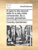 A Reply To The Second Letter To A Late Noble Commander. By A Country Gentleman. - Country Gentleman