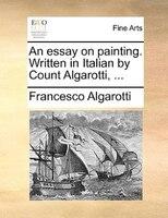 An Essay On Painting. Written In Italian By Count Algarotti, ... - Francesco Algarotti