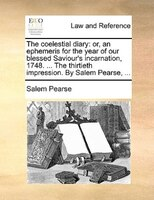 The Coelestial Diary: Or, An Ephemeris For The Year Of Our Blessed Saviour's Incarnation, 1748. ... The Thirtieth Impress - Salem Pearse