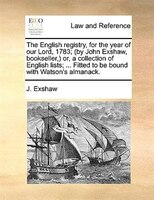 The English Registry, For The Year Of Our Lord, 1783; (by John Exshaw, Bookseller,) Or, A Collection Of English Lists; ... Fitted - J. Exshaw