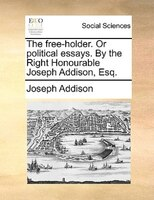 The Free-holder. Or Political Essays. By The Right Honourable Joseph Addison, Esq. - Joseph Addison