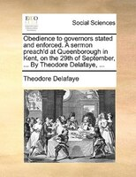 Obedience To Governors Stated And Enforced. A Sermon Preach'd At Queenborough In Kent, On The 29th Of September, ... By - Theodore Delafaye