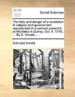 The Folly And Danger Of A Revolution In Religion And Government: Represented In A Sermon Preach'd At Mortlake In Surrey, - Edmund Arnold