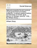 National Prosperity The Joint Product Of Just Government And Dutiful Subjection. A Sermon Preach'd Before The University - William Sharp